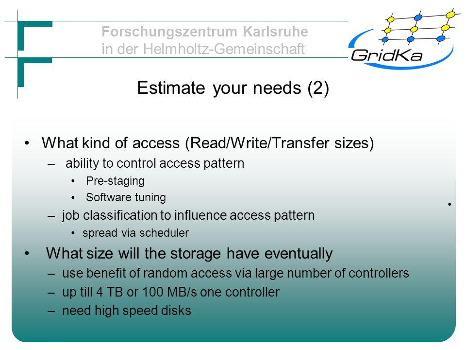 Forschungszentrum Karlsruhe in der Helmholtz-Gemeinschaft Estimate your needs (2) What kind of access (Read/Write/Transfer sizes) – ability to control