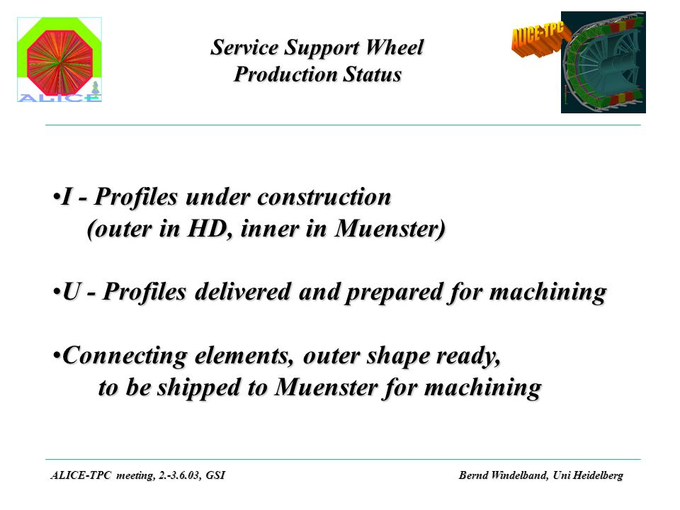 Service Support Wheel Production Status ALICE-TPC meeting, 2.-3.6.03, GSIBernd Windelband, Uni Heidelberg I - Profiles under constructionI - Profiles under construction (outer in HD, inner in Muenster) U - Profiles delivered and prepared for machiningU - Profiles delivered and prepared for machining Connecting elements, outer shape ready,Connecting elements, outer shape ready, to be shipped to Muenster for machining to be shipped to Muenster for machining