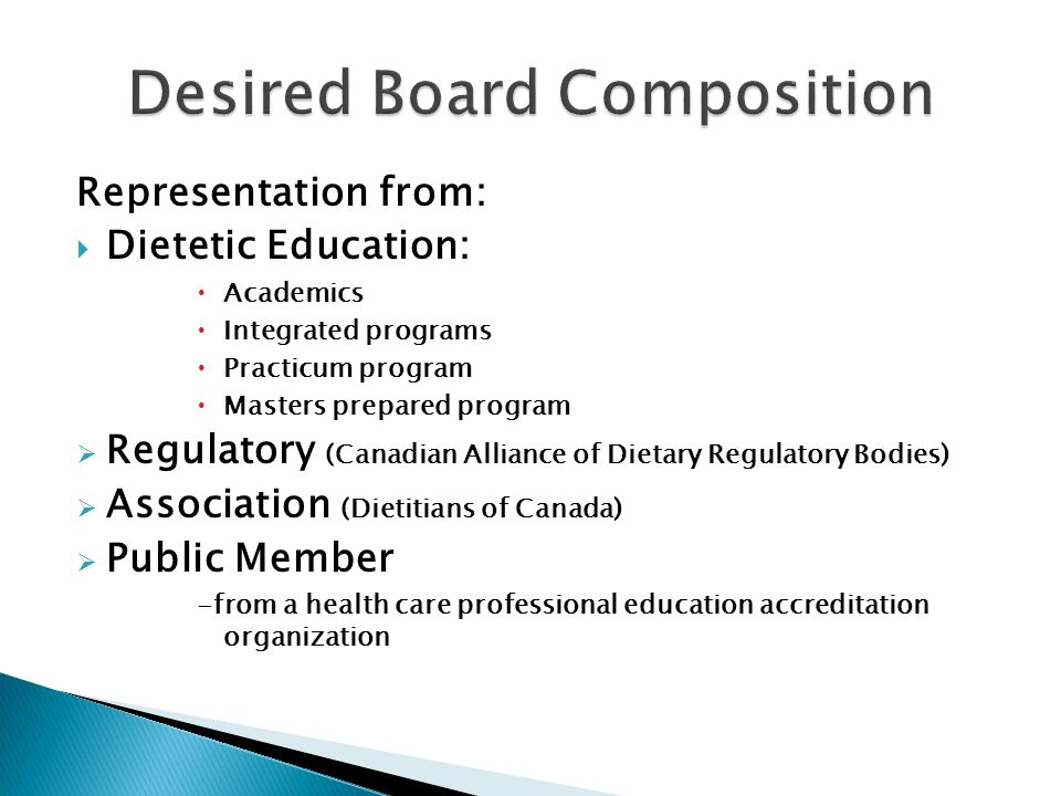 Representation from: Dietetic Education: Academics Integrated programs Practicum program Masters prepared program Regulatory (Canadian Alliance of Dietary Regulatory Bodies) Association (Dietitians of Canada) Public Member -from a health care professional education accreditation organization