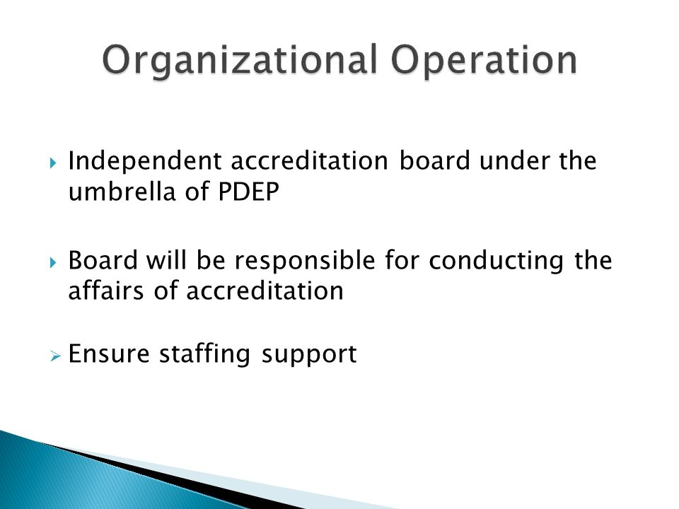 Independent accreditation board under the umbrella of PDEP Board will be responsible for conducting the affairs of accreditation Ensure staffing support