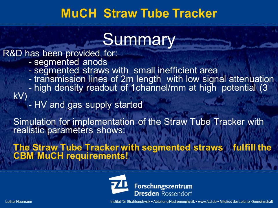 Lothar Naumann Institut für Strahlenphysik Abteilung Hadronenphysik www.fzd.de Mitglied der Leibniz-Gemeinschaft MuCH Straw Tube Tracker Summary R&D has been provided for: - segmented anods - segmented straws with small inefficient area - transmission lines of 2m length with low signal attenuation - high density readout of 1channel/mm at high potential (3 kV) - HV and gas supply started Simulation for implementation of the Straw Tube Tracker with realistic parameters shows: The Straw Tube Tracker with segmented straws fulfill the CBM MuCH requirements!