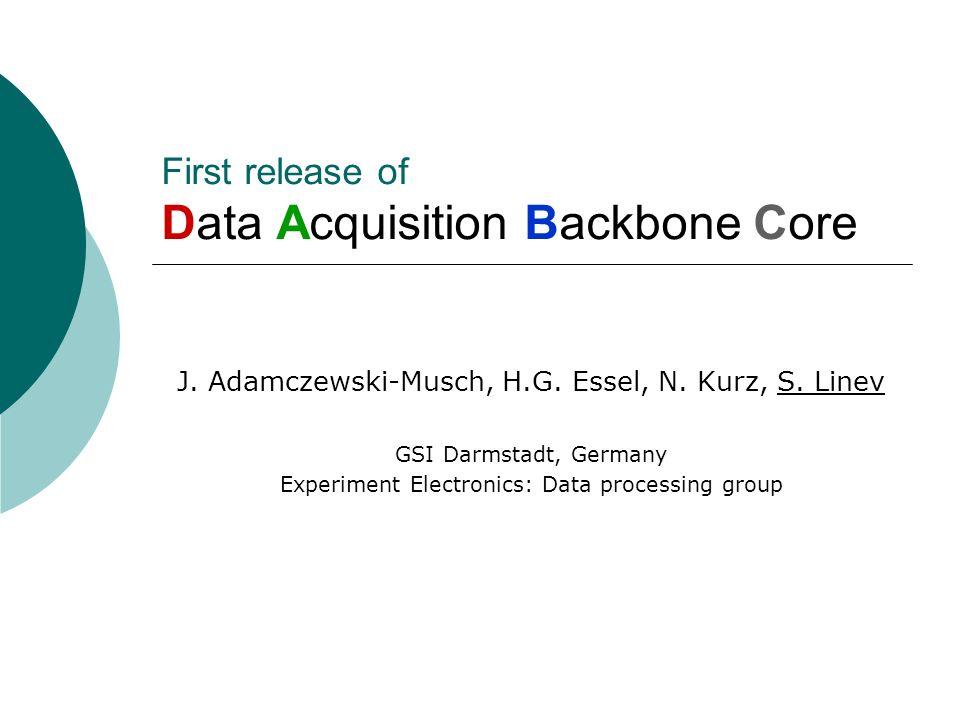 First release of Data Acquisition Backbone Core J. Adamczewski-Musch, H.G. Essel, N. Kurz, S. Linev GSI Darmstadt, Germany Experiment Electronics: Dat