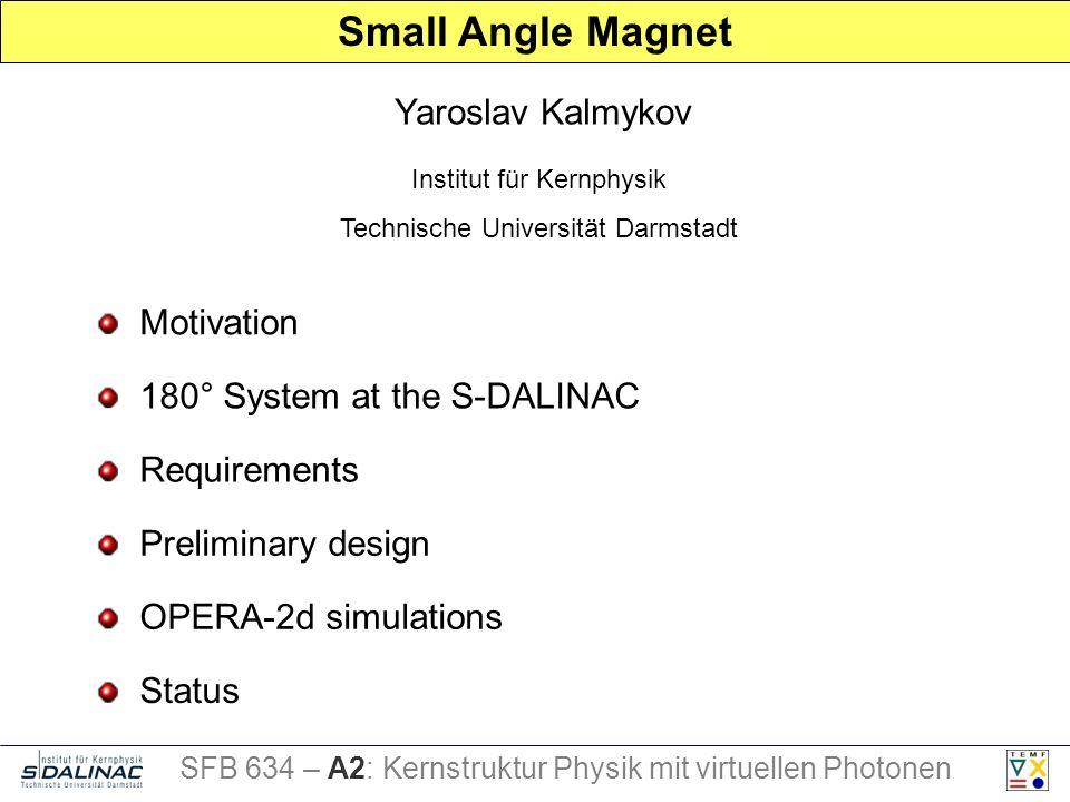 Motivation Requirements Preliminary design Status Yaroslav Kalmykov Small Angle Magnet Institut für Kernphysik Technische Universität Darmstadt SFB 634 – A2: Kernstruktur Physik mit virtuellen Photonen 180° System at the S-DALINAC OPERA-2d simulations