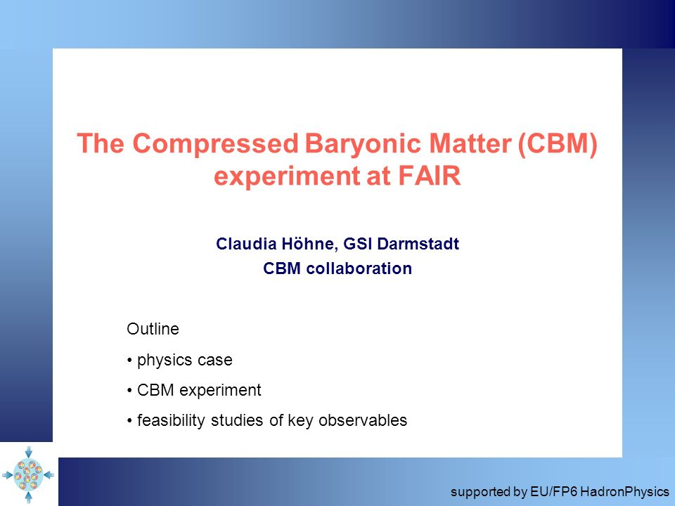 The Compressed Baryonic Matter (CBM) experiment at FAIR Claudia Höhne, GSI Darmstadt CBM collaboration Outline physics case CBM experiment feasibility