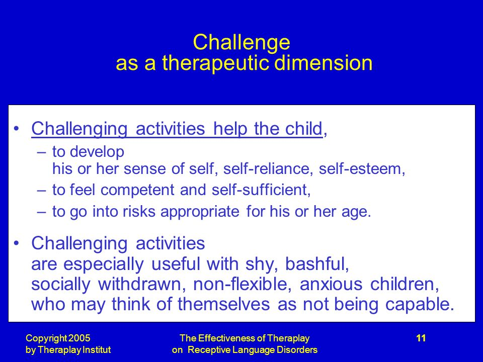 Copyright 2005 by Theraplay Institut The Effectiveness of Theraplay on Receptive Language Disorders 11 Challenge as a therapeutic dimension Challenging activities help the child, –to develop his or her sense of self, self-reliance, self-esteem, –to feel competent and self-sufficient, –to go into risks appropriate for his or her age.