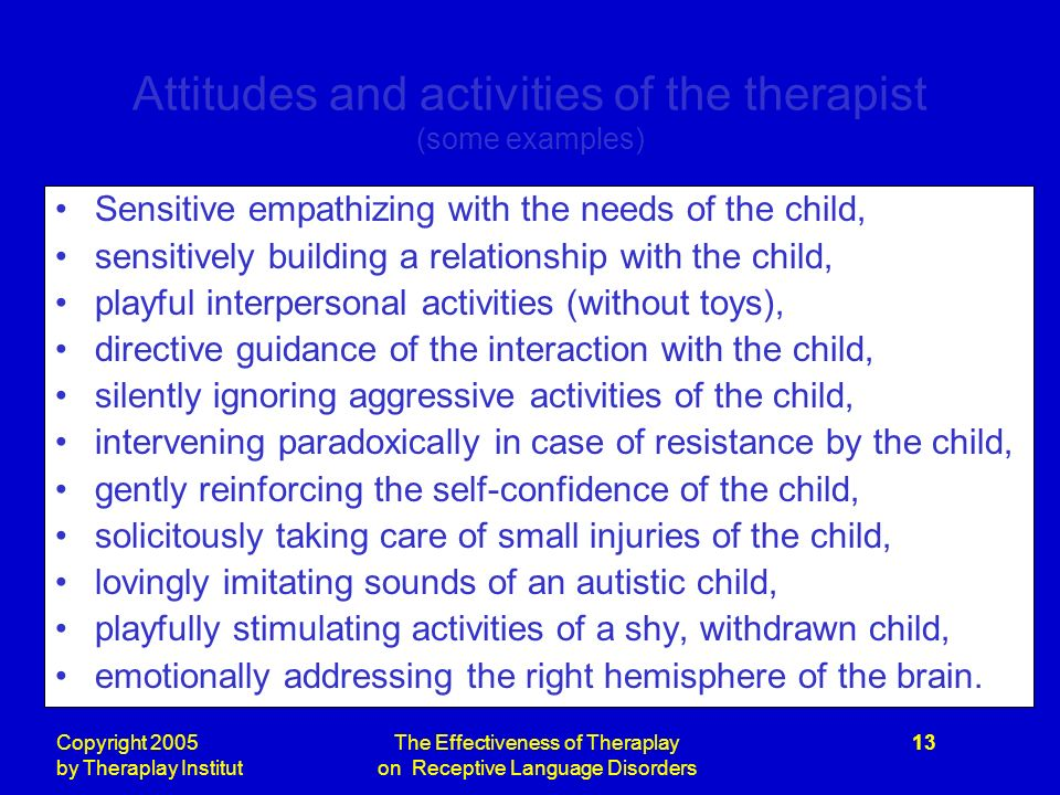 Copyright 2005 by Theraplay Institut The Effectiveness of Theraplay on Receptive Language Disorders 13 Attitudes and activities of the therapist (some examples) Sensitive empathizing with the needs of the child, sensitively building a relationship with the child, playful interpersonal activities (without toys), directive guidance of the interaction with the child, silently ignoring aggressive activities of the child, intervening paradoxically in case of resistance by the child, gently reinforcing the self-confidence of the child, solicitously taking care of small injuries of the child, lovingly imitating sounds of an autistic child, playfully stimulating activities of a shy, withdrawn child, emotionally addressing the right hemisphere of the brain.