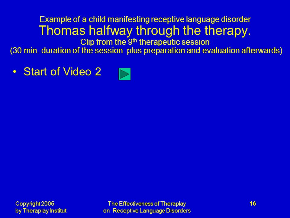 Copyright 2005 by Theraplay Institut The Effectiveness of Theraplay on Receptive Language Disorders 16 Example of a child manifesting receptive language disorder Thomas halfway through the therapy.