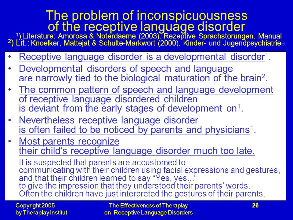 Copyright 2005 by Theraplay Institut The Effectiveness of Theraplay on Receptive Language Disorders 26 The problem of inconspicuousness of the receptive language disorder 1 ) Literature: Amorosa & Noterdaeme (2003).