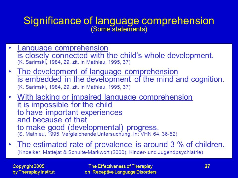 Copyright 2005 by Theraplay Institut The Effectiveness of Theraplay on Receptive Language Disorders 27 Significance of language comprehension (Some statements) Language comprehension is closely connected with the childs whole development.
