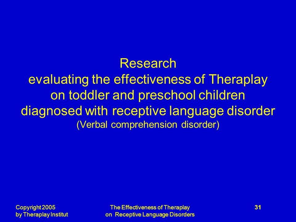 Copyright 2005 by Theraplay Institut The Effectiveness of Theraplay on Receptive Language Disorders 31 Research evaluating the effectiveness of Theraplay on toddler and preschool children diagnosed with receptive language disorder (Verbal comprehension disorder)