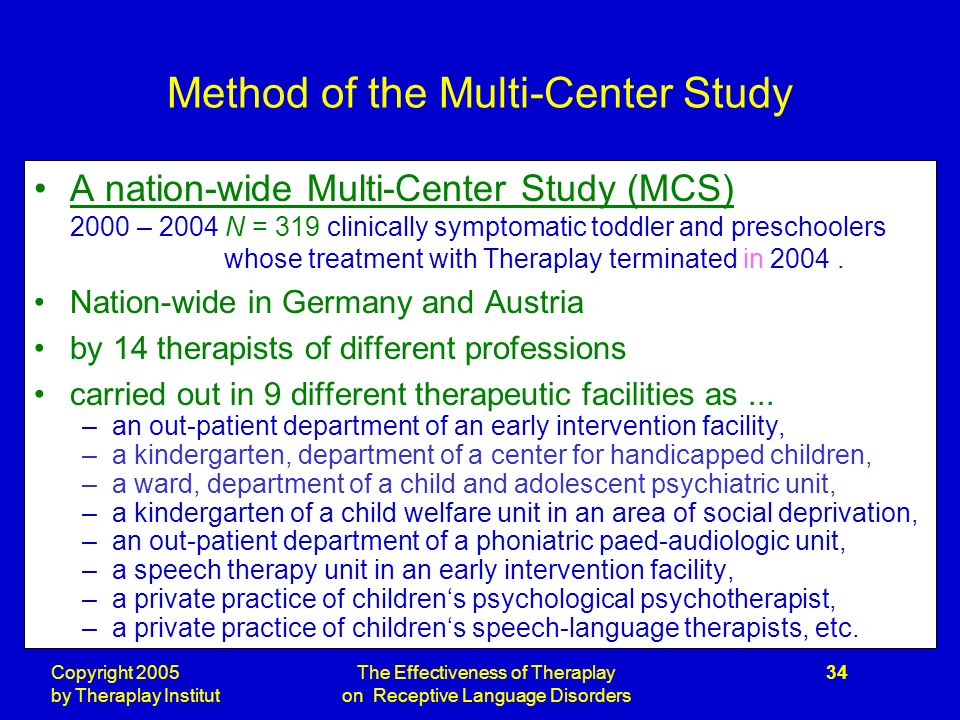 Copyright 2005 by Theraplay Institut The Effectiveness of Theraplay on Receptive Language Disorders 34 Method of the Multi-Center Study A nation-wide Multi-Center Study (MCS) 2000 – 2004 N = 319 clinically symptomatic toddler and preschoolers whose treatment with Theraplay terminated in 2004.