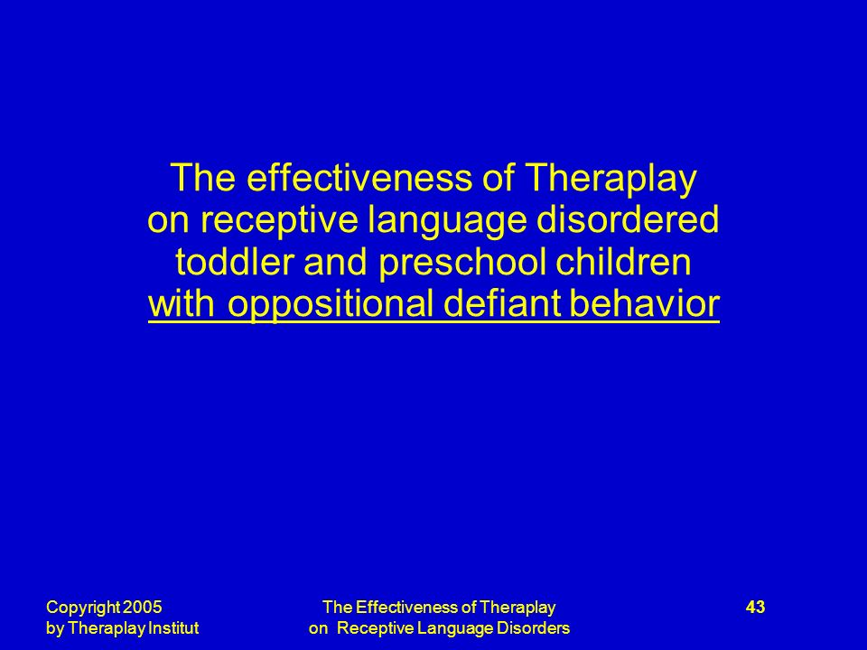 Copyright 2005 by Theraplay Institut The Effectiveness of Theraplay on Receptive Language Disorders 43 The effectiveness of Theraplay on receptive language disordered toddler and preschool children with oppositional defiant behavior