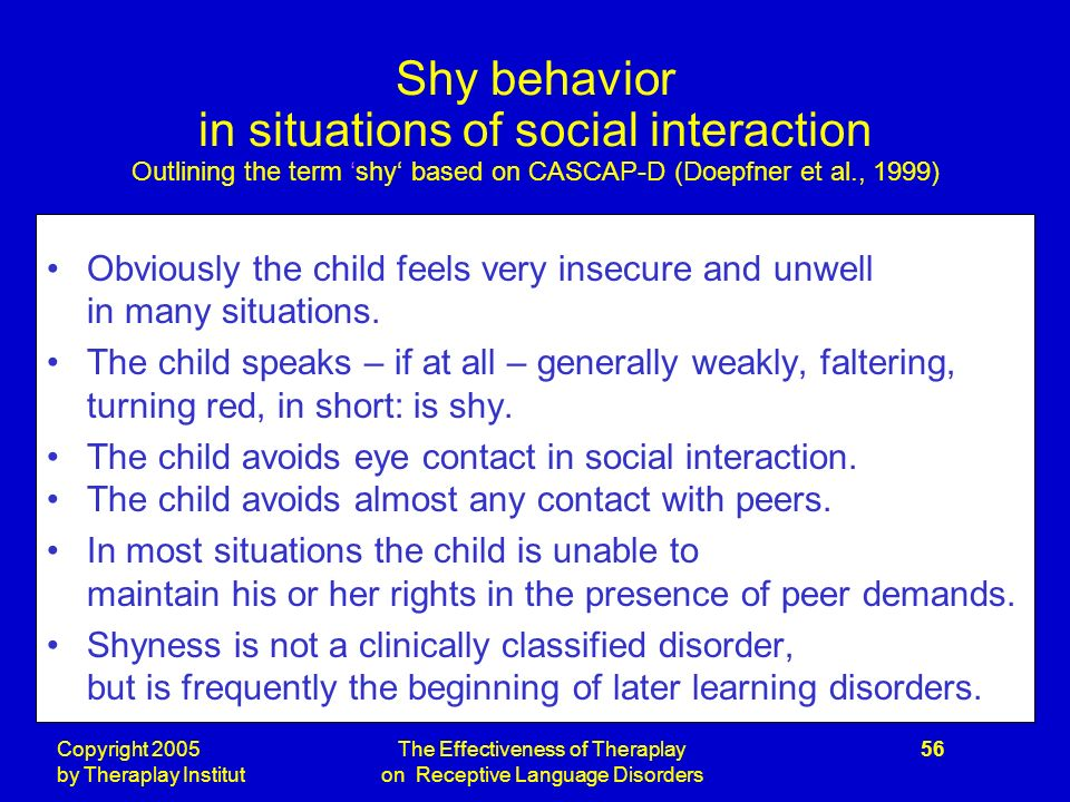Copyright 2005 by Theraplay Institut The Effectiveness of Theraplay on Receptive Language Disorders 56 Shy behavior in situations of social interaction Outlining the term shy based on CASCAP-D (Doepfner et al., 1999) Obviously the child feels very insecure and unwell in many situations.