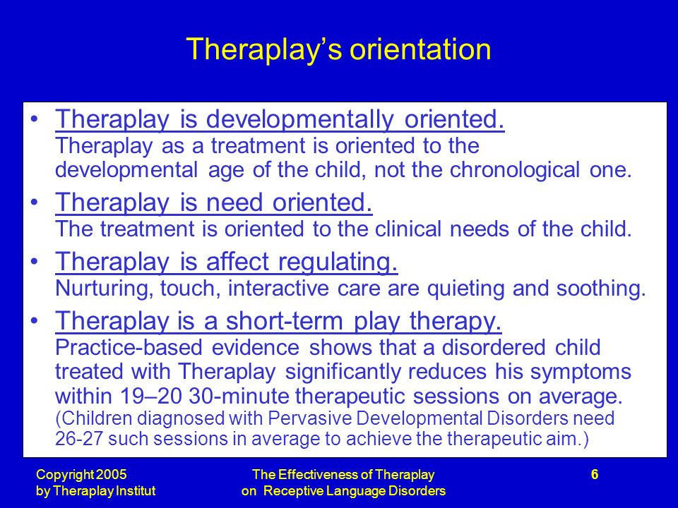 Copyright 2005 by Theraplay Institut The Effectiveness of Theraplay on Receptive Language Disorders 6 Theraplays orientation Theraplay is developmentally oriented.