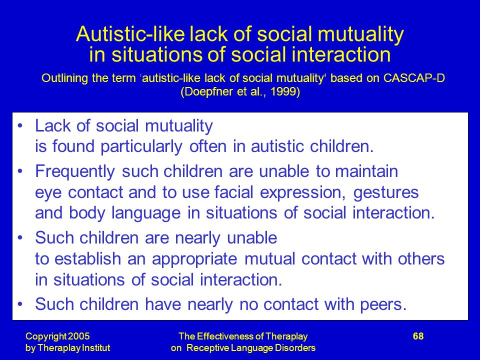 Copyright 2005 by Theraplay Institut The Effectiveness of Theraplay on Receptive Language Disorders 68 Autistic-like lack of social mutuality in situations of social interaction Outlining the term autistic-like lack of social mutuality based on CASCAP-D (Doepfner et al., 1999) Lack of social mutuality is found particularly often in autistic children.