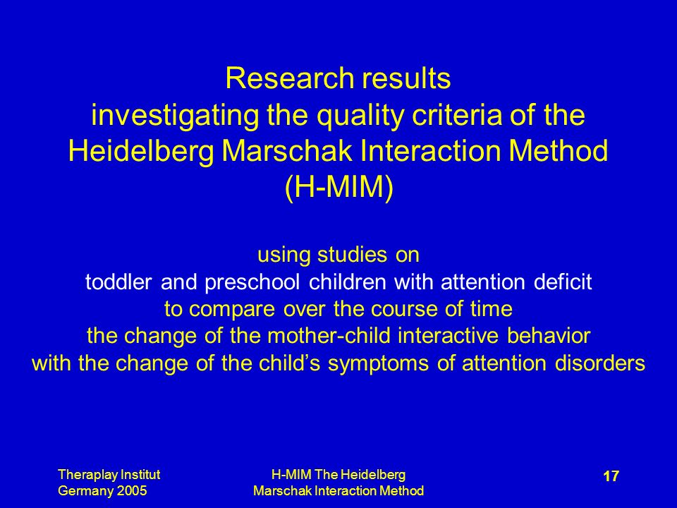 Theraplay Institut Germany 2005 H-MIM The Heidelberg Marschak Interaction Method 17 Research results investigating the quality criteria of the Heidelberg Marschak Interaction Method (H-MIM) using studies on toddler and preschool children with attention deficit to compare over the course of time the change of the mother-child interactive behavior with the change of the childs symptoms of attention disorders