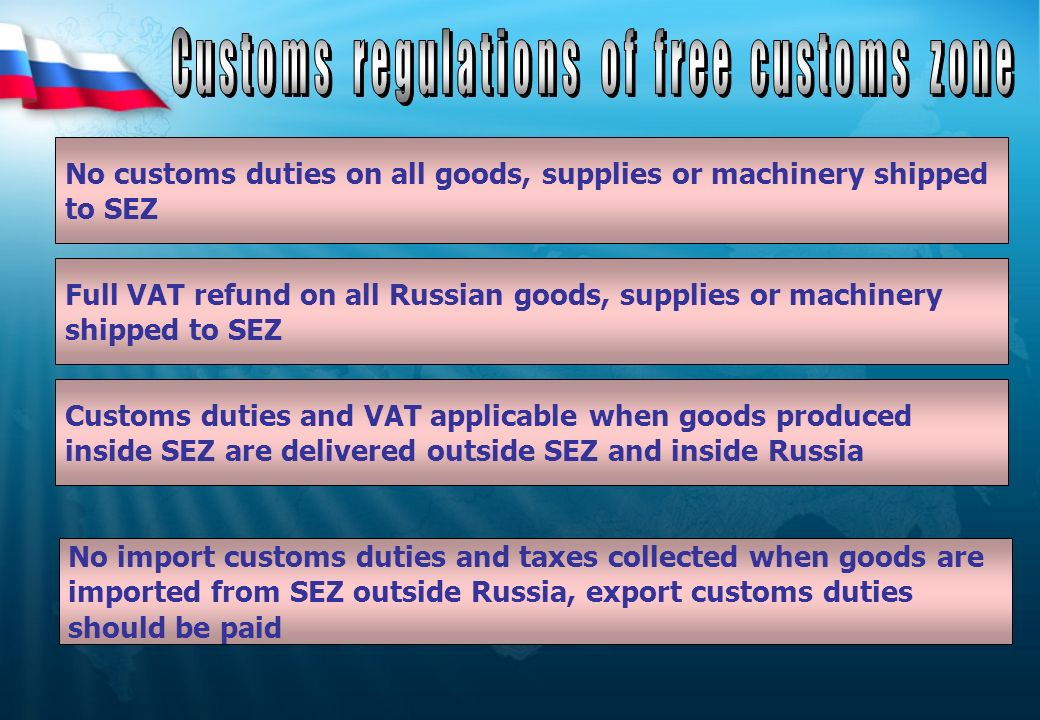 No customs duties on all goods, supplies or machinery shipped to SEZ Full VAT refund on all Russian goods, supplies or machinery shipped to SEZ Custom