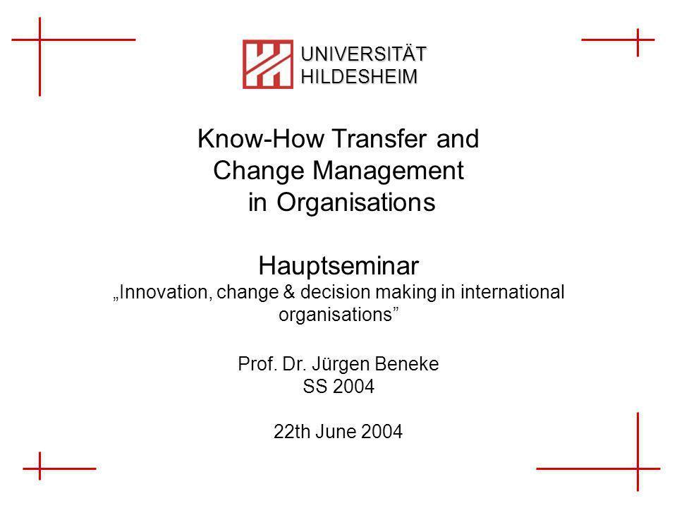 Know-How Transfer and Change Management in Organisations 1 von X Janine Dietrich, Ingo Trenkner UNIVERSITÄT HILDESHEIM Know-How Transfer and Change Management in Organisations Hauptseminar Innovation, change & decision making in international organisations Prof.
