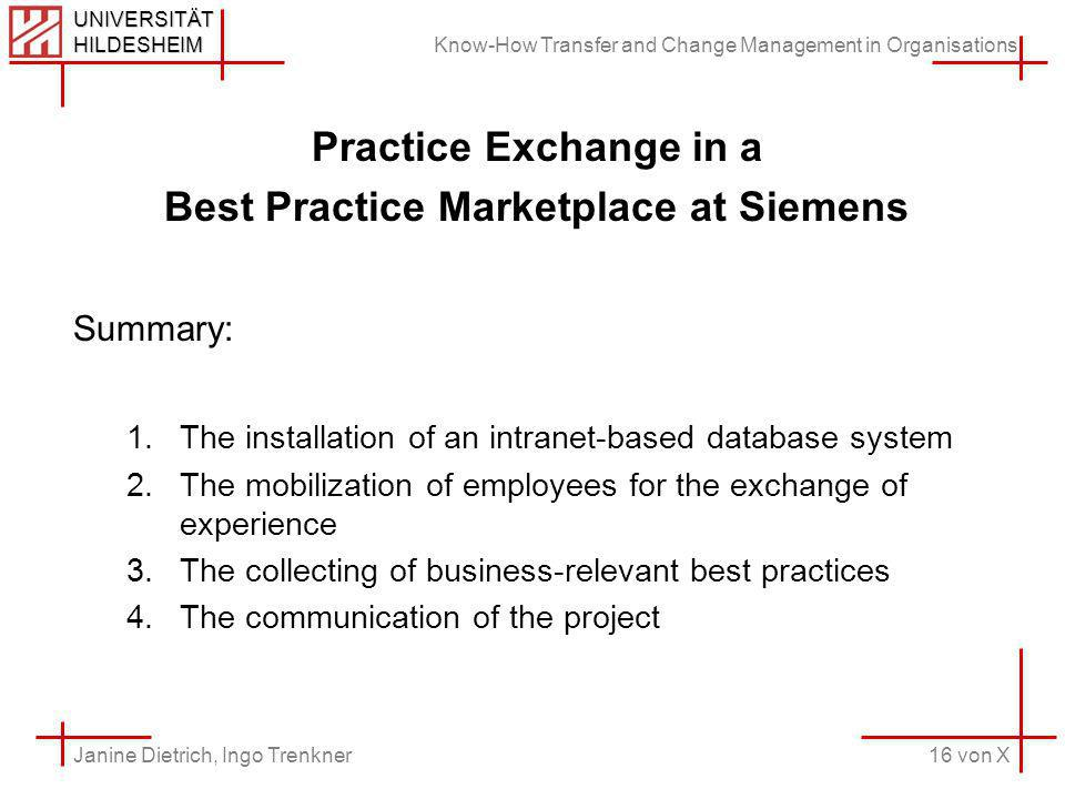Know-How Transfer and Change Management in Organisations 16 von X Janine Dietrich, Ingo Trenkner UNIVERSITÄT HILDESHEIM Practice Exchange in a Best Practice Marketplace at Siemens Summary: 1.The installation of an intranet-based database system 2.The mobilization of employees for the exchange of experience 3.The collecting of business-relevant best practices 4.The communication of the project