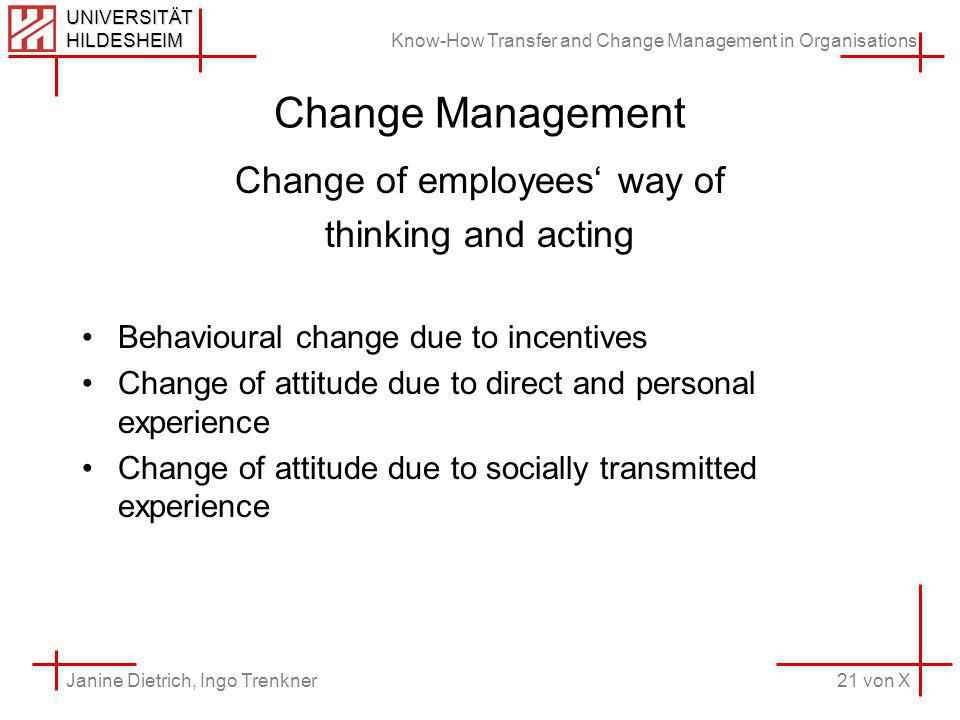Know-How Transfer and Change Management in Organisations 21 von X Janine Dietrich, Ingo Trenkner UNIVERSITÄT HILDESHEIM Change Management Change of employees way of thinking and acting Behavioural change due to incentives Change of attitude due to direct and personal experience Change of attitude due to socially transmitted experience