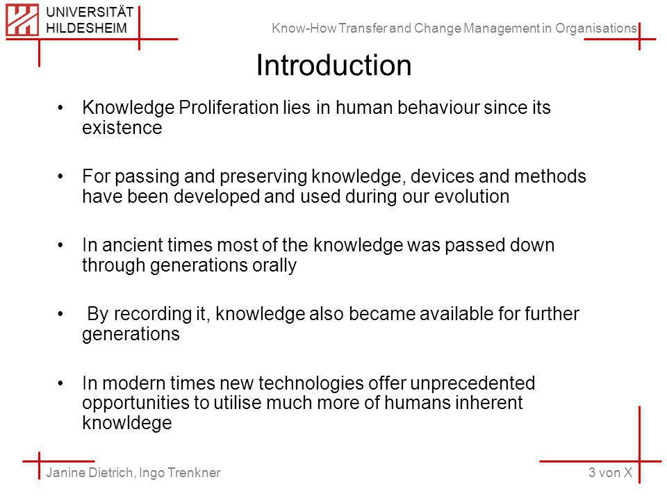 Know-How Transfer and Change Management in Organisations 3 von X Janine Dietrich, Ingo Trenkner UNIVERSITÄT HILDESHEIM Introduction Knowledge Proliferation lies in human behaviour since its existence For passing and preserving knowledge, devices and methods have been developed and used during our evolution In ancient times most of the knowledge was passed down through generations orally By recording it, knowledge also became available for further generations In modern times new technologies offer unprecedented opportunities to utilise much more of humans inherent knowldege