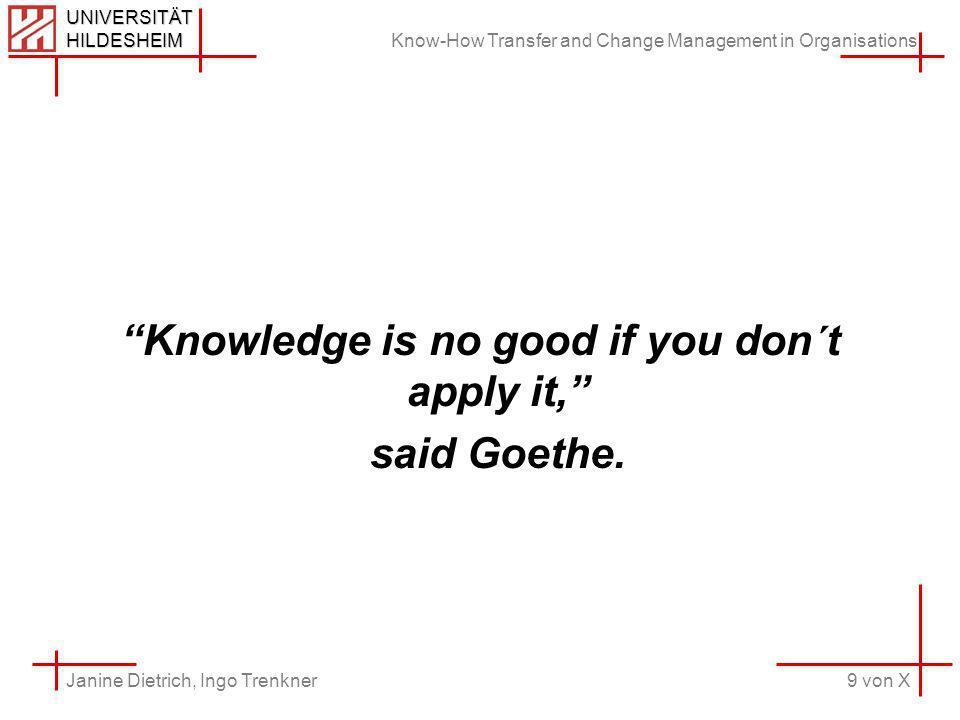 Know-How Transfer and Change Management in Organisations 9 von X Janine Dietrich, Ingo Trenkner UNIVERSITÄT HILDESHEIM Knowledge is no good if you don´t apply it, said Goethe.