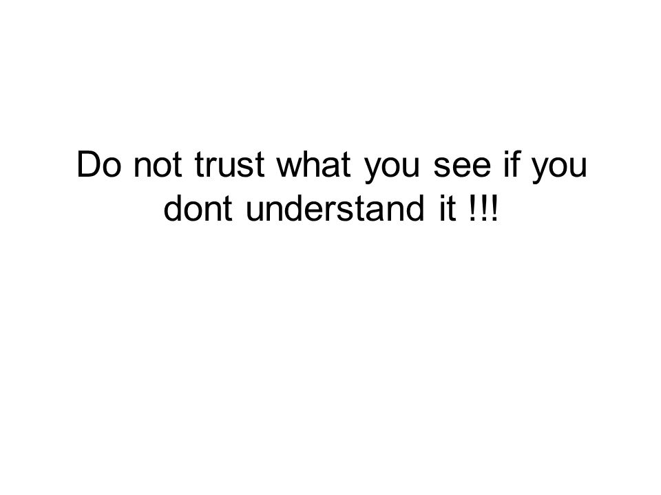 Do not trust what you see if you dont understand it !!!