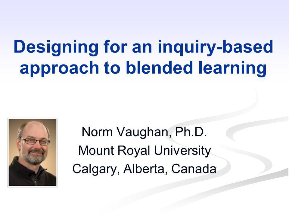 Designing for an inquiry-based approach to blended learning Norm Vaughan, Ph.D. Mount Royal University Calgary, Alberta, Canada