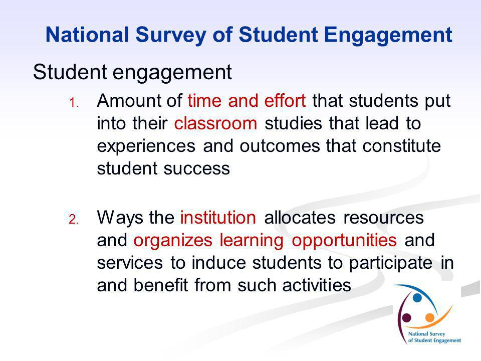 National Survey of Student Engagement Student engagement 1. 1. Amount of time and effort that students put into their classroom studies that lead to e