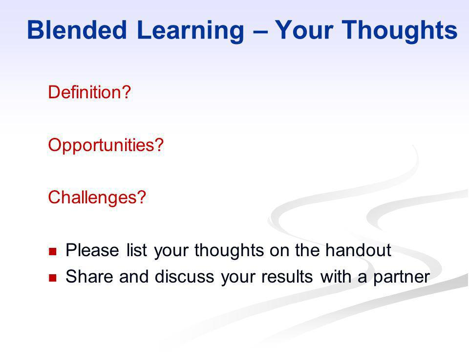 Blended Learning – Your Thoughts Definition? Opportunities? Challenges? Please list your thoughts on the handout Share and discuss your results with a