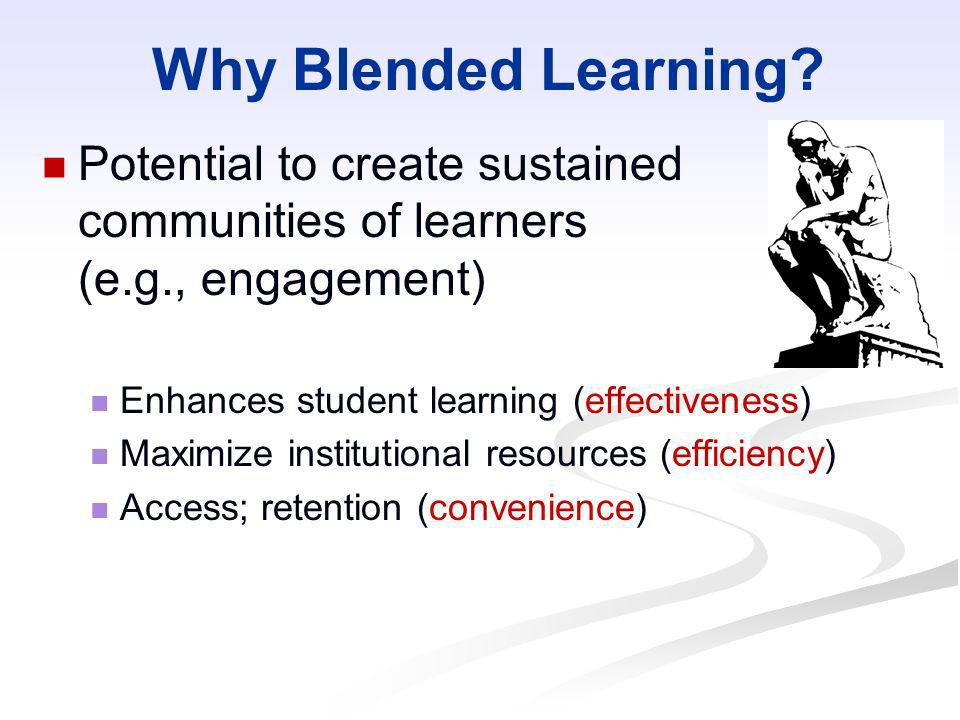 Why Blended Learning? Potential to create sustained communities of learners (e.g., engagement) Enhances student learning (effectiveness) Maximize inst