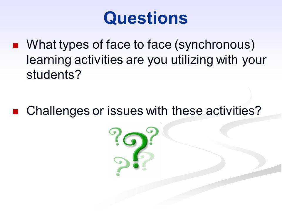 Questions What types of face to face (synchronous) learning activities are you utilizing with your students? Challenges or issues with these activitie