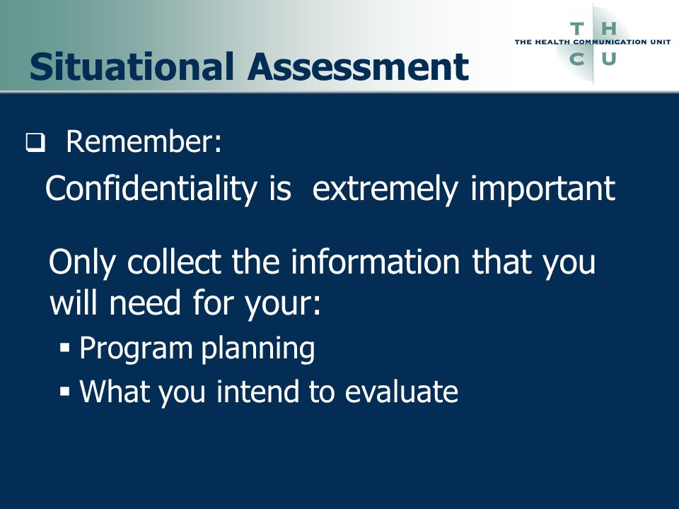 Situational Assessment Remember: Confidentiality is extremely important Only collect the information that you will need for your: Program planning Wha