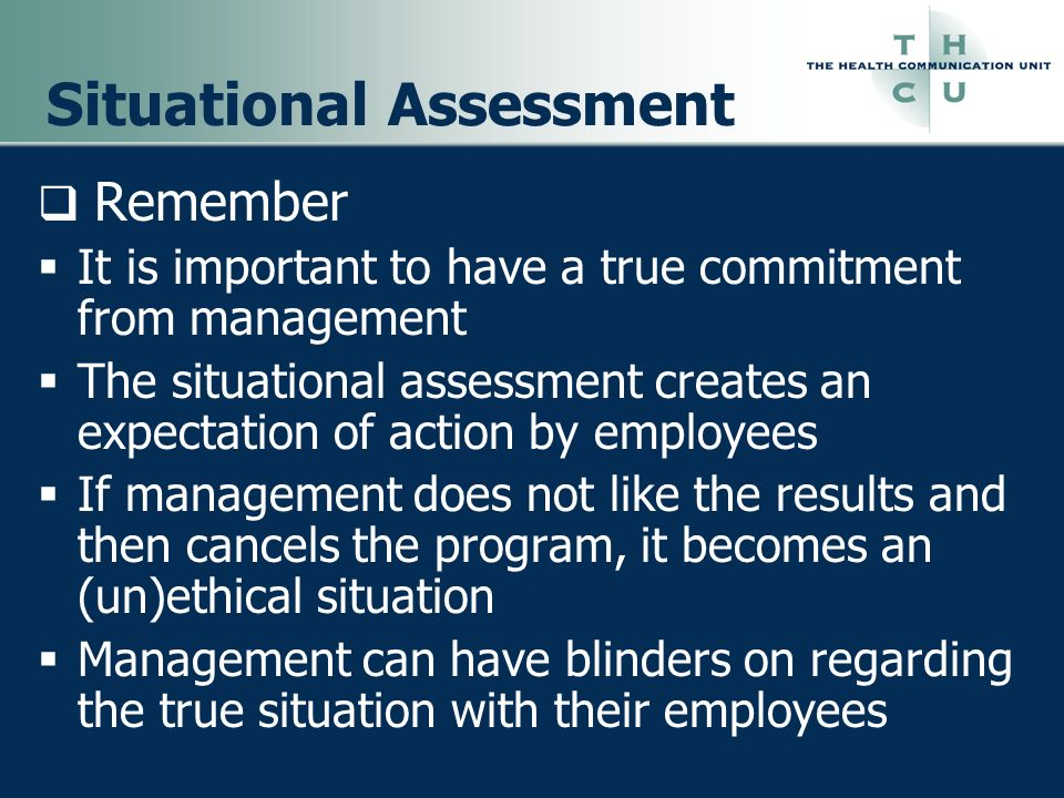Situational Assessment Remember It is important to have a true commitment from management The situational assessment creates an expectation of action
