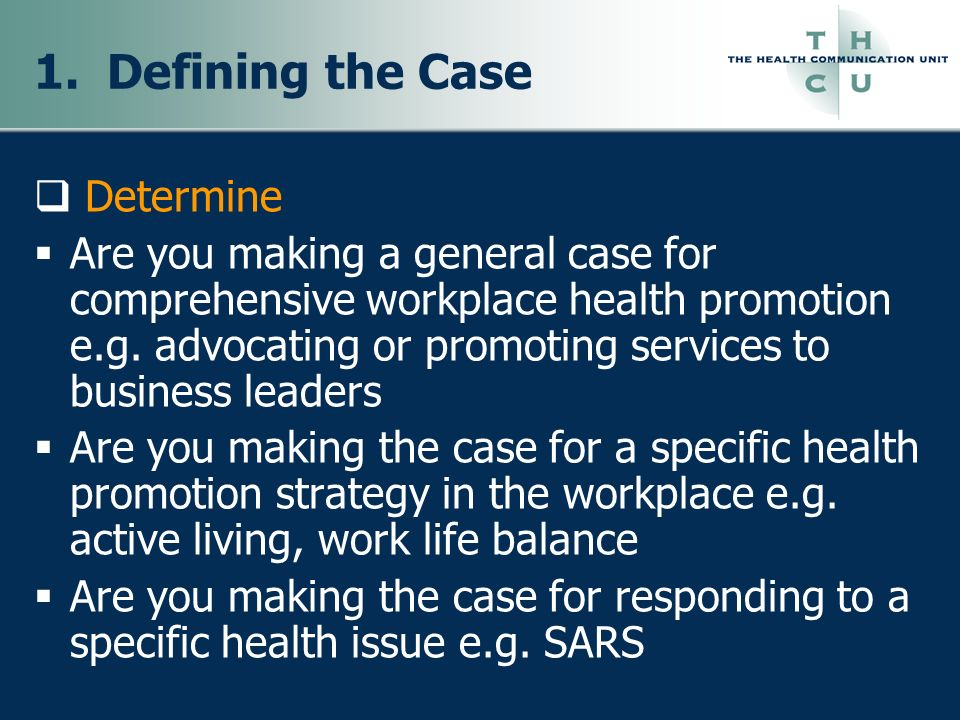 1. Defining the Case Determine Are you making a general case for comprehensive workplace health promotion e.g. advocating or promoting services to bus