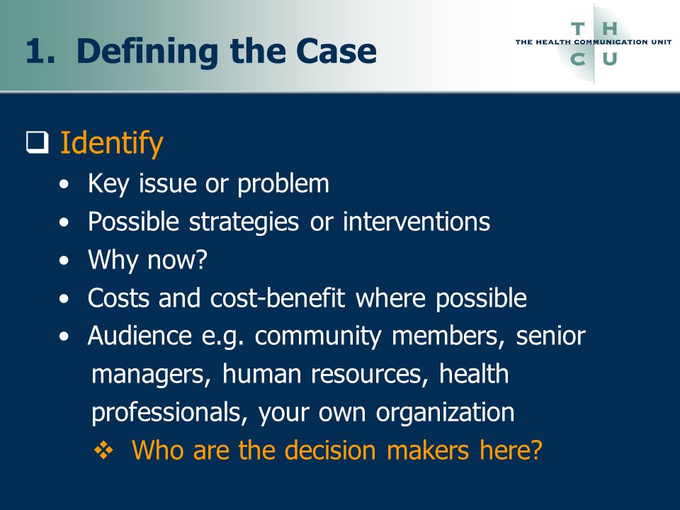 1. Defining the Case Identify Key issue or problem Possible strategies or interventions Why now? Costs and cost-benefit where possible Audience e.g. c