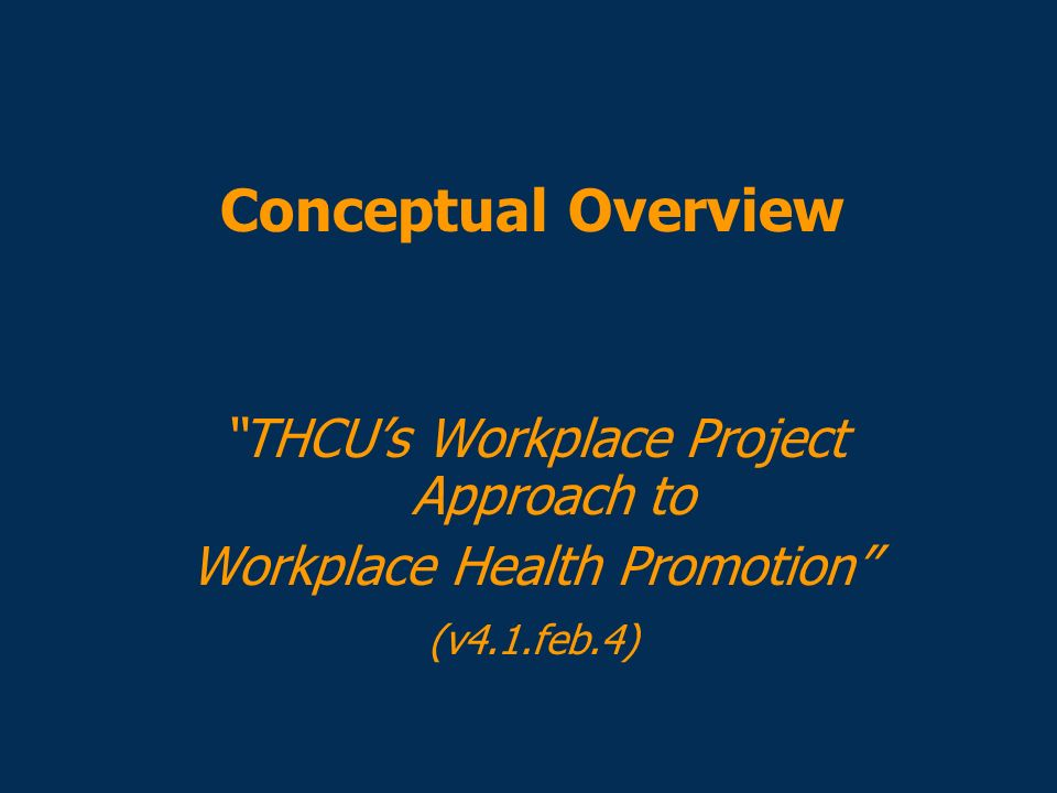 Conceptual Overview THCUs Workplace Project Approach to Workplace Health Promotion (v4.1.feb.4)