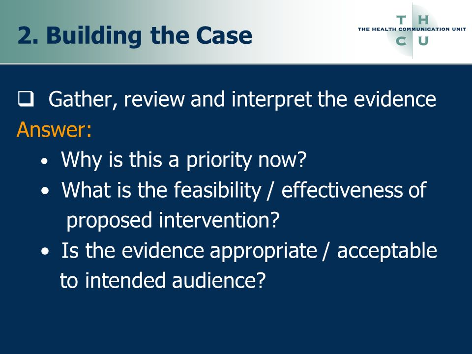 2. Building the Case Gather, review and interpret the evidence Answer: Why is this a priority now? What is the feasibility / effectiveness of proposed