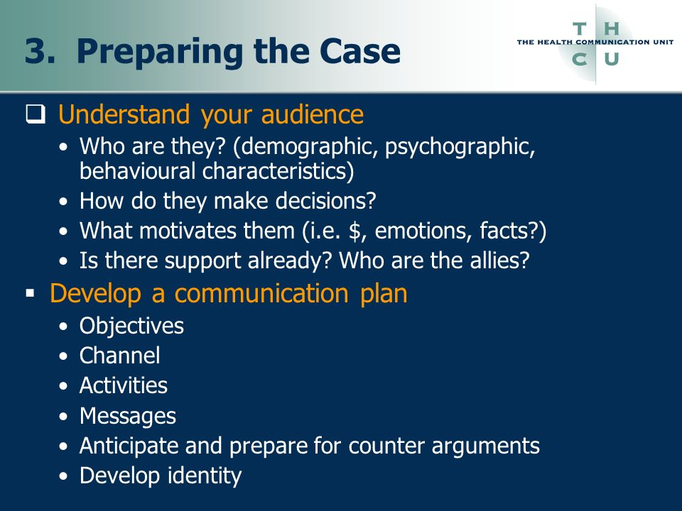 3. Preparing the Case Understand your audience Who are they? (demographic, psychographic, behavioural characteristics) How do they make decisions? Wha