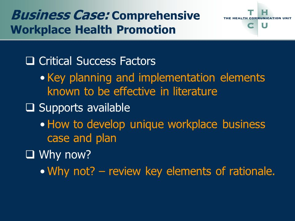 Business Case: Comprehensive Workplace Health Promotion Critical Success Factors Key planning and implementation elements known to be effective in lit