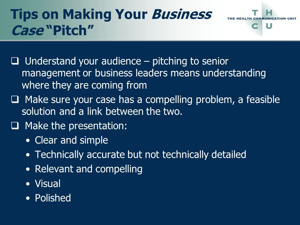 Tips on Making Your Business Case Pitch Understand your audience – pitching to senior management or business leaders means understanding where they ar