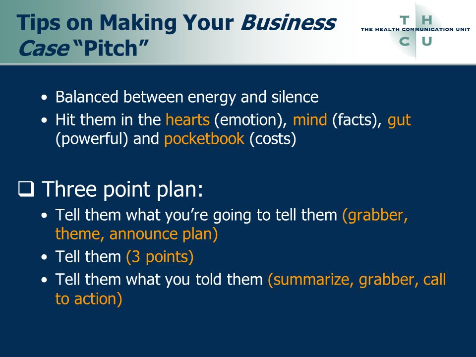 Tips on Making Your Business Case Pitch Balanced between energy and silence Hit them in the hearts (emotion), mind (facts), gut (powerful) and pocketb