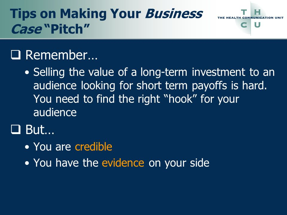 Tips on Making Your Business Case Pitch Remember… Selling the value of a long-term investment to an audience looking for short term payoffs is hard. Y