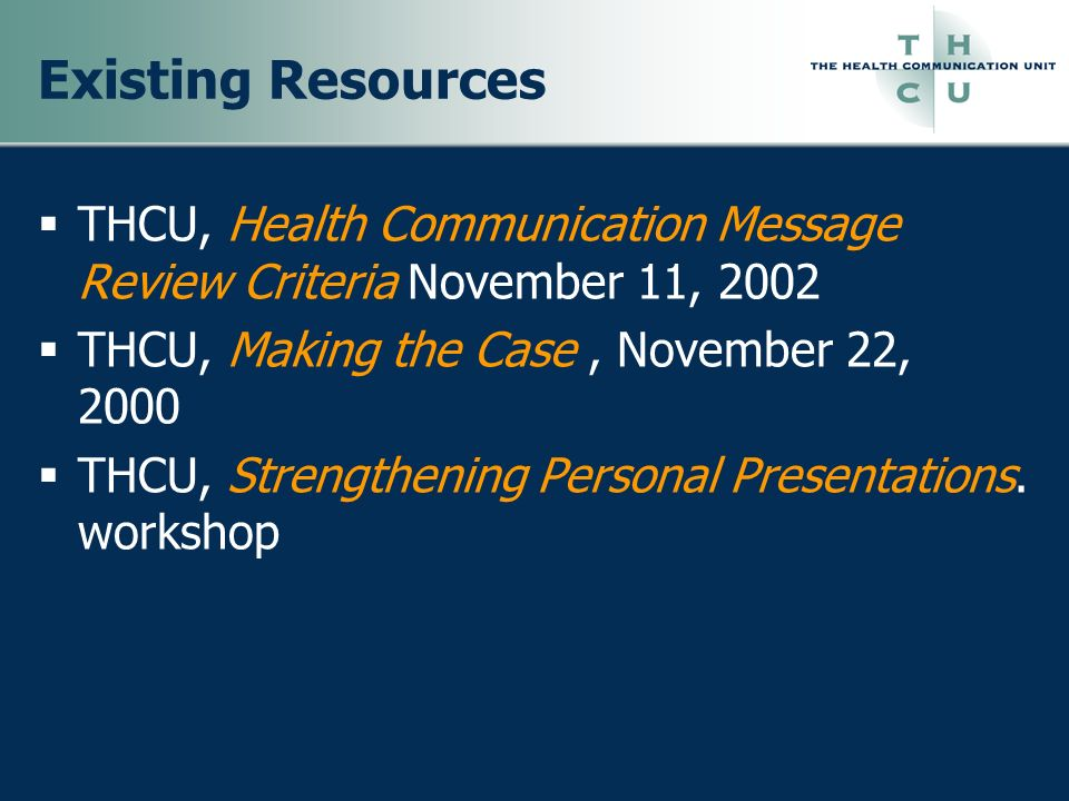 Existing Resources THCU, Health Communication Message Review Criteria November 11, 2002 THCU, Making the Case, November 22, 2000 THCU, Strengthening P