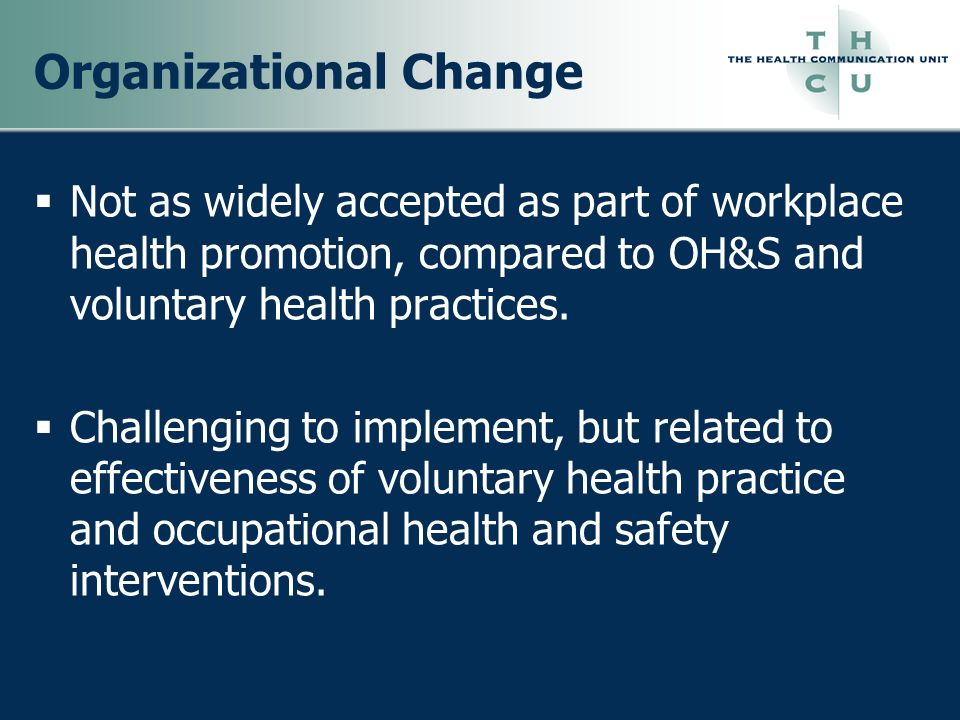Organizational Change Not as widely accepted as part of workplace health promotion, compared to OH&S and voluntary health practices. Challenging to im