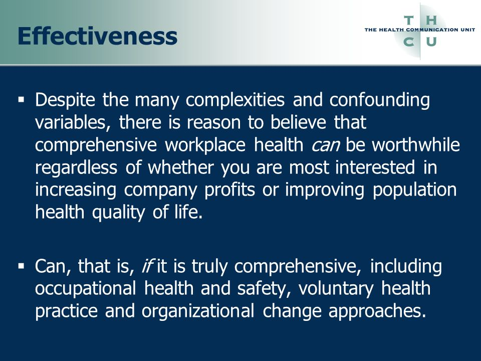 Effectiveness Despite the many complexities and confounding variables, there is reason to believe that comprehensive workplace health can be worthwhil
