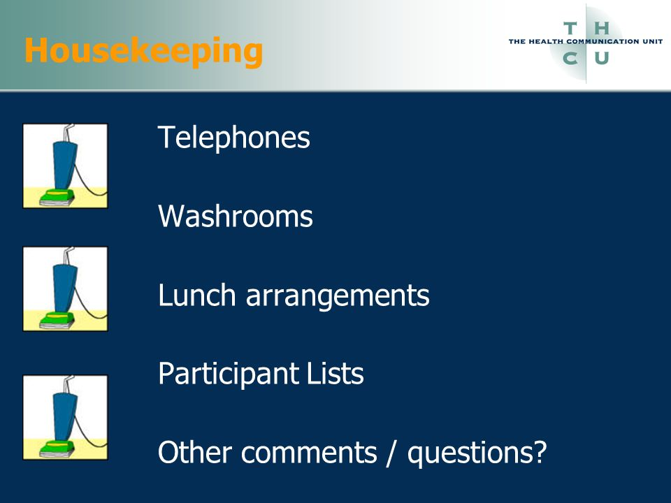 Housekeeping Telephones Washrooms Lunch arrangements Participant Lists Other comments / questions?