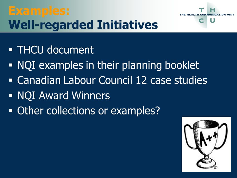 Examples: Well-regarded Initiatives THCU document NQI examples in their planning booklet Canadian Labour Council 12 case studies NQI Award Winners Oth