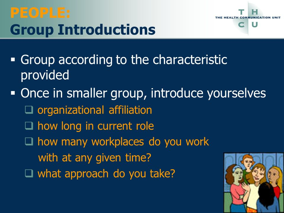 PEOPLE: Group Introductions Group according to the characteristic provided Once in smaller group, introduce yourselves organizational affiliation how