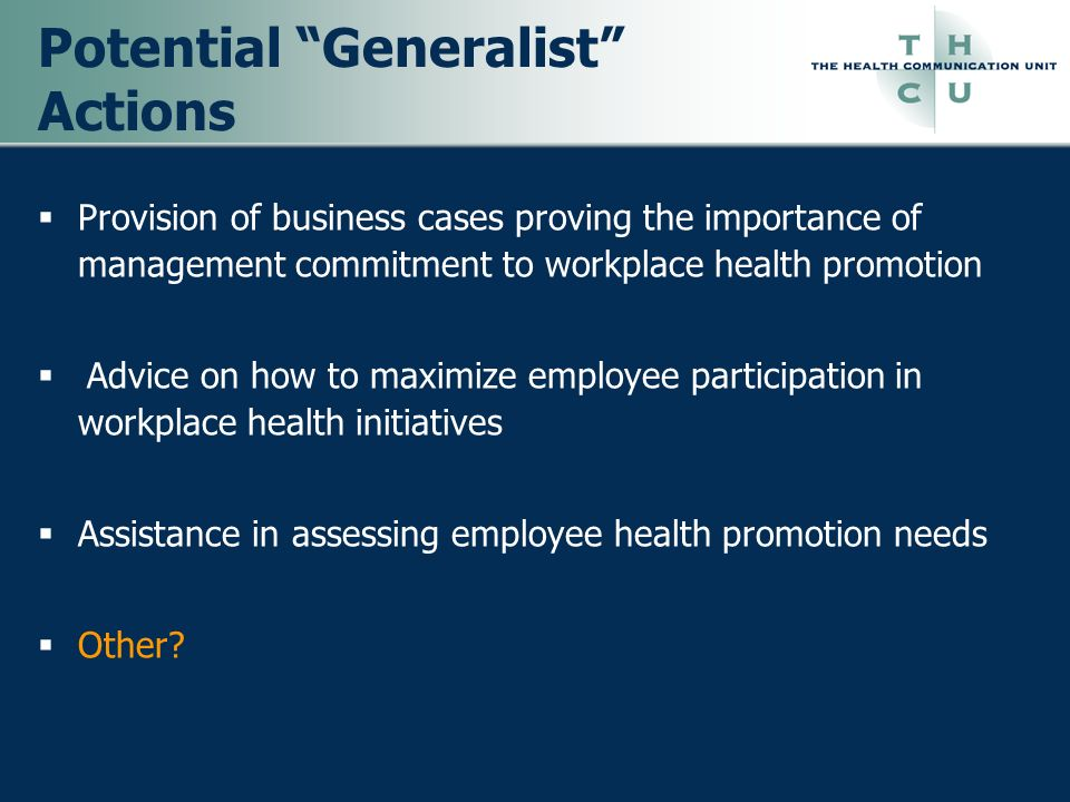 Potential Generalist Actions Provision of business cases proving the importance of management commitment to workplace health promotion Advice on how t